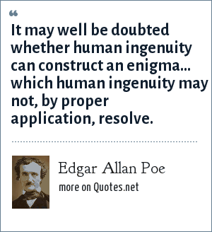 Edgar Allan Poe: It may well be doubted whether human ingenuity can construct an enigma... which human ingenuity may not, by proper application, resolve.