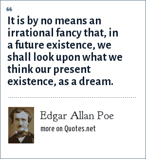 Edgar Allan Poe: It is by no means an irrational fancy that, in a future existence, we shall look upon what we think our present existence, as a dream.