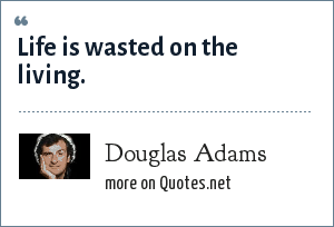 Douglas Adams: Life is wasted on the living.