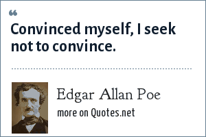 Edgar Allan Poe: Convinced myself, I seek not to convince.