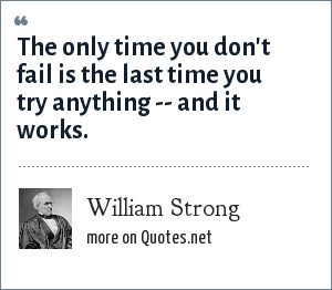 William Strong: The only time you don't fail is the last time you try anything -- and it works.