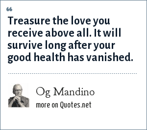 Og Mandino: Treasure the love you receive above all. It will survive long after your good health has vanished.