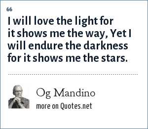 Og Mandino: I will love the light for it shows me the way, Yet I will endure the darkness for it shows me the stars.