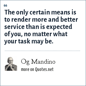 Og Mandino: The only certain means is to render more and better service than is expected of you, no matter what your task may be.