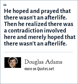 Douglas Adams: He hoped and prayed that there wasn't an afterlife. Then he realized there was a contradiction involved here and merely hoped that there wasn't an afterlife.