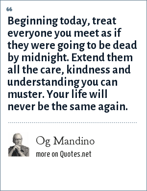 Og Mandino: Beginning today, treat everyone you meet as if they were going to be dead by midnight. Extend them all the care, kindness and understanding you can muster. Your life will never be the same again.