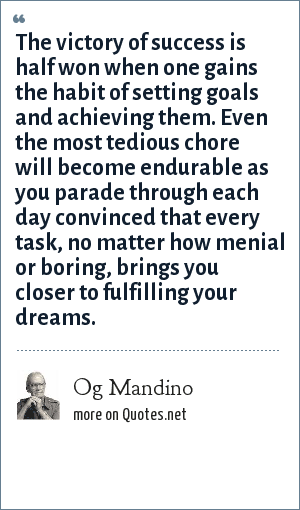 Og Mandino: The victory of success is half won when one gains the habit of setting goals and achieving them. Even the most tedious chore will become endurable as you parade through each day convinced that every task, no matter how menial or boring, brings you closer to fulfilling your dreams.