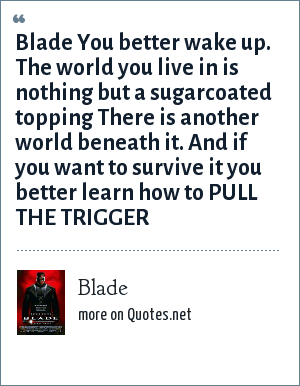 Blade: Blade You better wake up. The world you live in is nothing but a sugarcoated topping There is another world beneath it. And if you want to survive it you better learn how to PULL THE TRIGGER