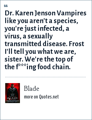 Blade: Dr. Karen Jenson Vampires like you aren't a species, you're just infected, a virus, a sexually transmitted disease. Frost I'll tell you what we are, sister. We're the top of the f***ing food chain.