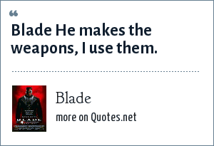 Blade: Blade He makes the weapons, I use them.