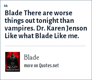 Blade: Blade There are worse things out tonight than vampires. Dr. Karen Jenson Like what Blade Like me.