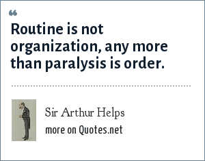 Sir Arthur Helps: Routine is not organization, any more than paralysis is order.