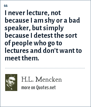 H.L. Mencken: I never lecture, not because I am shy or a bad speaker, but simply because I detest the sort of people who go to lectures and don't want to meet them.