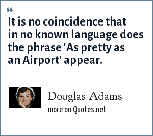 Douglas Adams: It is no coincidence that in no known language does the phrase 'As pretty as an Airport' appear.