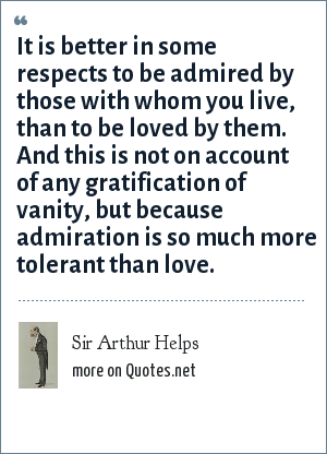 Sir Arthur Helps: It is better in some respects to be admired by those with whom you live, than to be loved by them. And this is not on account of any gratification of vanity, but because admiration is so much more tolerant than love.