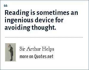Sir Arthur Helps: Reading is sometimes an ingenious device for avoiding thought.