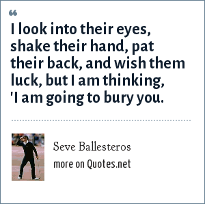 Seve Ballesteros: I look into their eyes, shake their hand, pat their back, and wish them luck, but I am thinking, 'I am going to bury you.