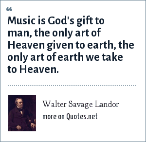 Walter Savage Landor: Music is God's gift to man, the only art of Heaven given to earth, the only art of earth we take to Heaven.
