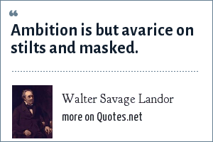 Walter Savage Landor: Ambition is but avarice on stilts and masked.
