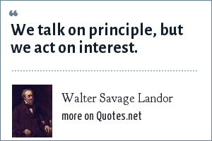 Walter Savage Landor: We talk on principle, but we act on interest.