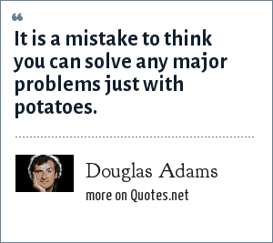 Douglas Adams: It is a mistake to think you can solve any major problems just with potatoes.