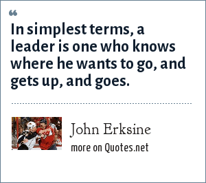 John Erksine: In simplest terms, a leader is one who knows where he wants to go, and gets up, and goes.