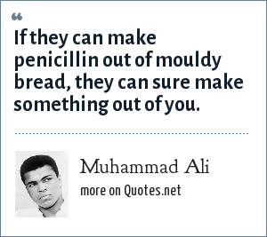 Muhammad Ali: If they can make penicillin out of mouldy bread, they can sure make something out of you.
