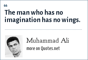 Muhammad Ali: The man who has no imagination has no wings.