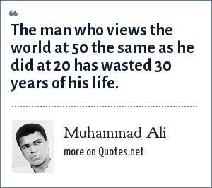 Muhammad Ali: The man who views the world at 50 the same as he did at 20 has wasted 30 years of his life.