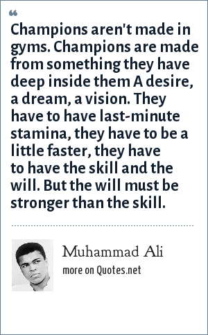 Muhammad Ali: Champions aren't made in gyms. Champions are made from something they have deep inside them A desire, a dream, a vision. They have to have last-minute stamina, they have to be a little faster, they have to have the skill and the will. But the will must be stronger than the skill.