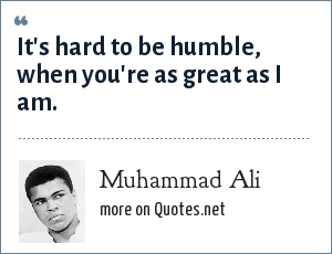 Muhammad Ali: It's hard to be humble, when you're as great as I am.