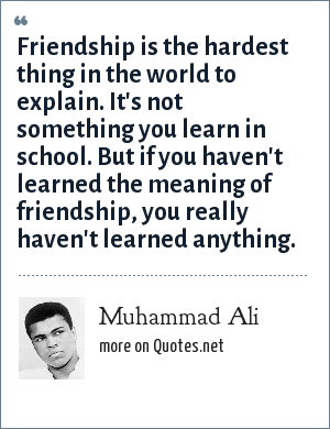 Muhammad Ali: Friendship is the hardest thing in the world to explain. It's not something you learn in school. But if you haven't learned the meaning of friendship, you really haven't learned anything.