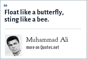 Muhammad Ali: Float like a butterfly, sting like a bee.
