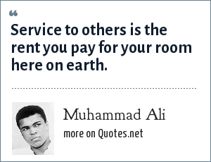 Muhammad Ali: Service to others is the rent you pay for your room here on earth.
