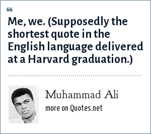 Muhammad Ali: Me, we. (Supposedly the shortest quote in the English language delivered at a Harvard graduation.)