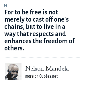 Nelson Mandela: For to be free is not merely to cast off one's chains, but to live in a way that respects and enhances the freedom of others.