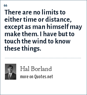 Hal Borland: There are no limits to either time or distance, except as man himself may make them. I have but to touch the wind to know these things.