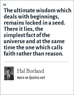 Hal Borland: The ultimate wisdom which deals with beginnings, remains locked in a seed. There it lies, the simplest fact of the universe and at the same time the one which calls faith rather than reason.