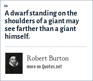 Robert Burton: A dwarf standing on the shoulders of a giant may see farther than a giant himself.