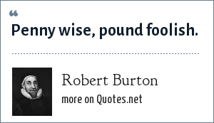 Robert Burton: Penny wise, pound foolish.