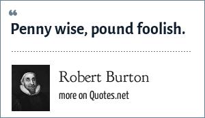 Robert Burton: Penny wise, pound foolish.