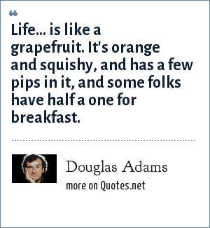 Douglas Adams: Life... is like a grapefruit. It's orange and squishy, and has a few pips in it, and some folks have half a one for breakfast.
