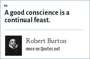 Robert Burton: A good conscience is a continual feast.