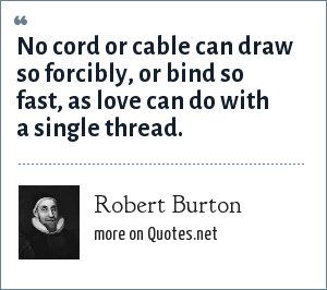 Robert Burton: No cord or cable can draw so forcibly, or bind so fast, as love can do with a single thread.
