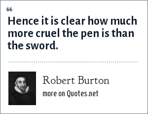 Robert Burton: Hence it is clear how much more cruel the pen is than the sword.