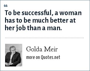 Golda Meir: To be successful, a woman has to be much better at her job than a man.