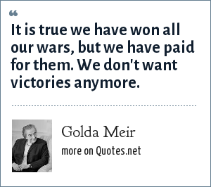 Golda Meir: It is true we have won all our wars, but we have paid for them. We don't want victories anymore.