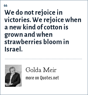 Golda Meir: We do not rejoice in victories. We rejoice when a new kind of cotton is grown and when strawberries bloom in Israel.