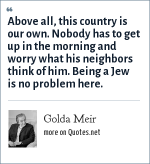 Golda Meir: Above all, this country is our own. Nobody has to get up in the morning and worry what his neighbors think of him. Being a Jew is no problem here.