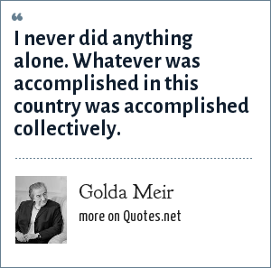Golda Meir: I never did anything alone. Whatever was accomplished in this country was accomplished collectively.